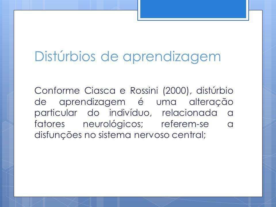 Distúrbios de aprendizagem Conforme Ciasca e Rossini (2000), distúrbio de aprendizagem é uma alteração particular do indivíduo, relacionada a fatores