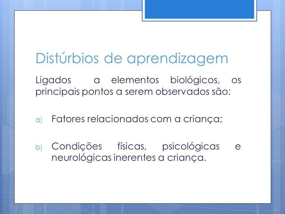 Distúrbios de aprendizagem Ligados a elementos biológicos, os principais pontos a serem observados são: a) Fatores relacionados com a criança; b) Cond