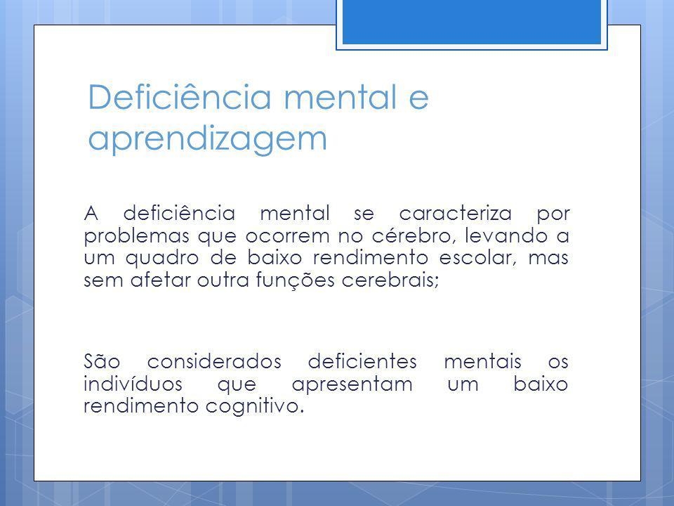Deficiência mental e aprendizagem A deficiência mental se caracteriza por problemas que ocorrem no cérebro, levando a um quadro de baixo rendimento es