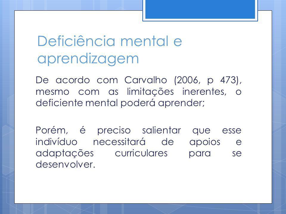 Deficiência mental e aprendizagem De acordo com Carvalho (2006, p 473), mesmo com as limitações inerentes, o deficiente mental poderá aprender; Porém,