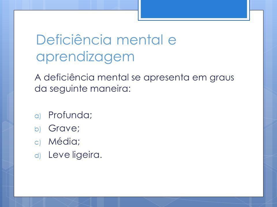 Deficiência mental e aprendizagem A deficiência mental se apresenta em graus da seguinte maneira: a) Profunda; b) Grave; c) Média; d) Leve ligeira.