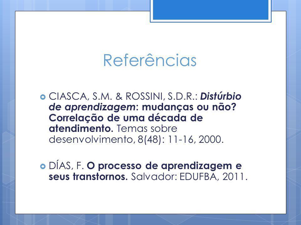 Referências CIASCA, S.M. & ROSSINI, S.D.R.: Distúrbio de aprendizagem : mudanças ou não? Correlação de uma década de atendimento. Temas sobre desenvol