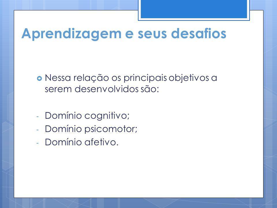 Aprendizagem e seus desafios Nessa relação os principais objetivos a serem desenvolvidos são: - Domínio cognitivo; - Domínio psicomotor; - Domínio afe