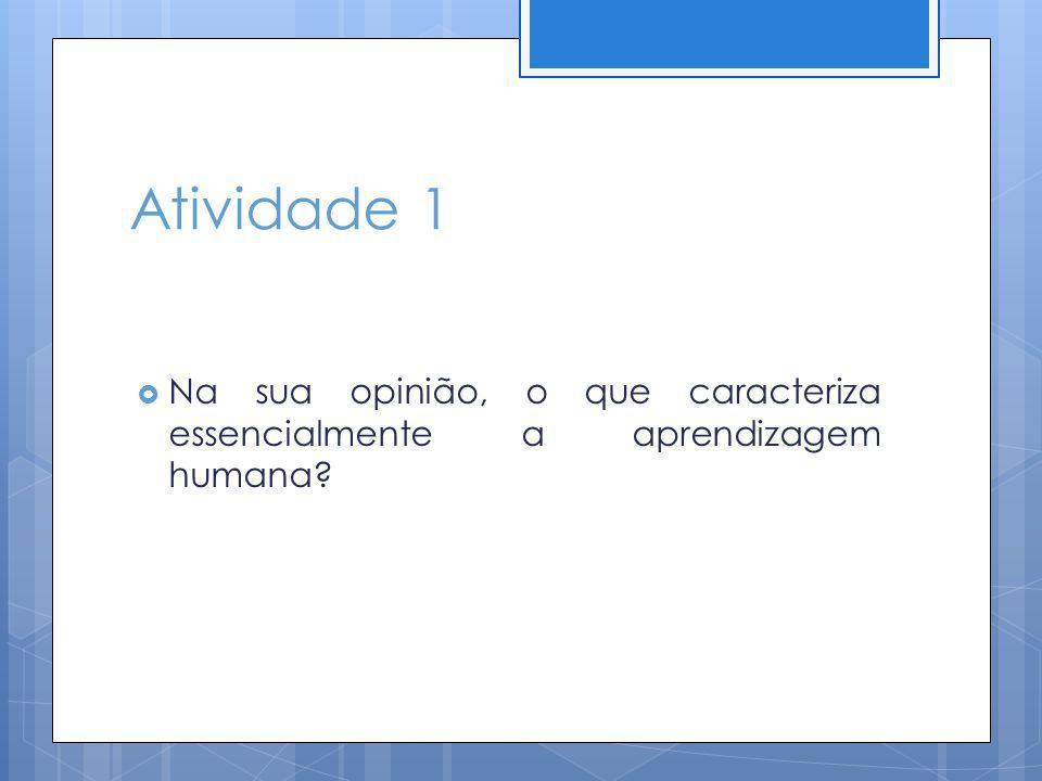 Atividade 1 Na sua opinião, o que caracteriza essencialmente a aprendizagem humana?