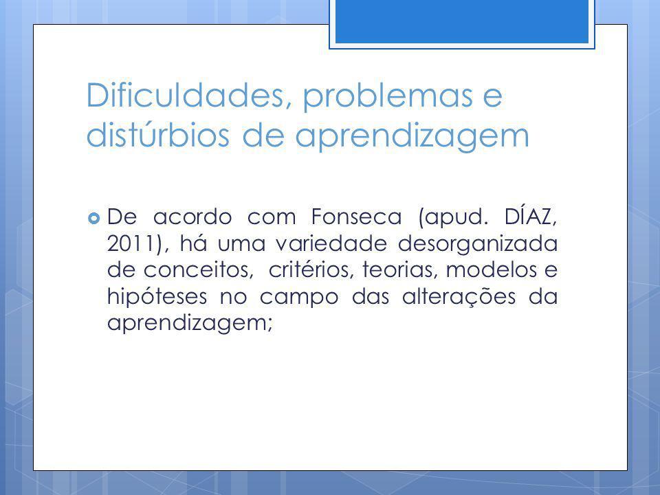Dificuldades, problemas e distúrbios de aprendizagem De acordo com Fonseca (apud. DÍAZ, 2011), há uma variedade desorganizada de conceitos, critérios,