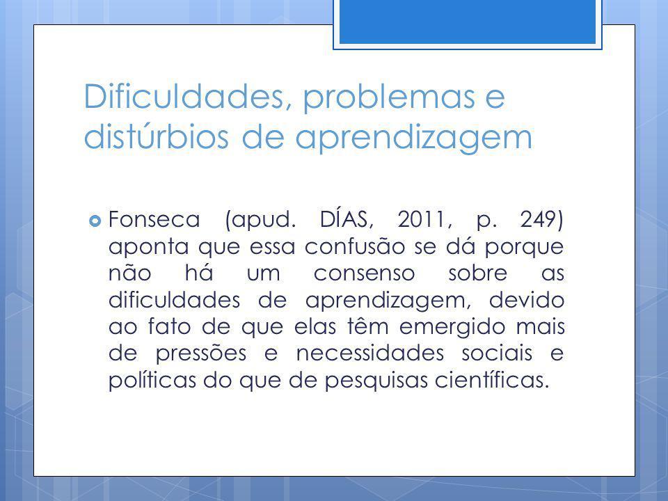 Dificuldades, problemas e distúrbios de aprendizagem Fonseca (apud. DÍAS, 2011, p. 249) aponta que essa confusão se dá porque não há um consenso sobre