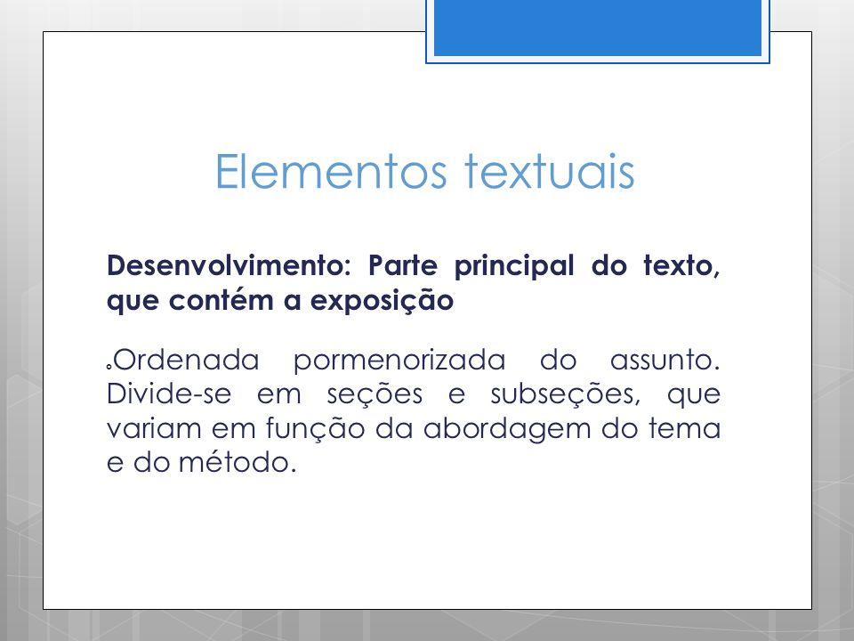 Elementos textuais Desenvolvimento: Parte principal do texto, que contém a exposição Ordenada pormenorizada do assunto. Divide-se em seções e subseçõe
