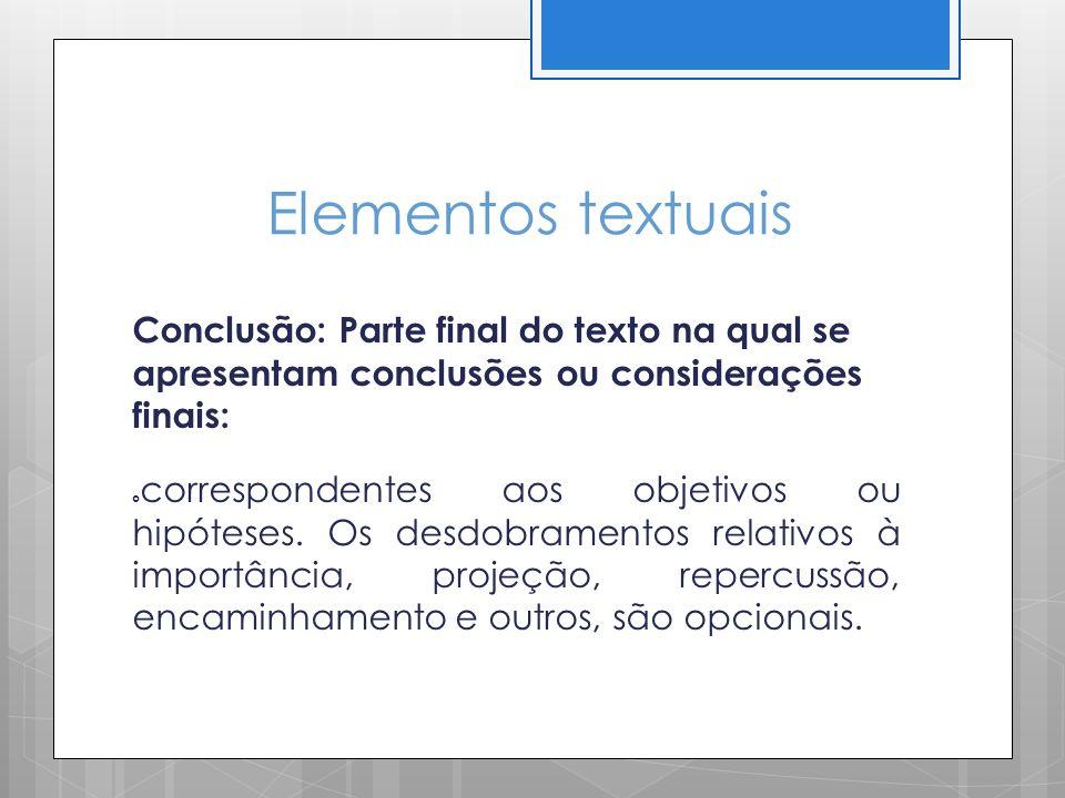 Elementos textuais Conclusão: Parte final do texto na qual se apresentam conclusões ou considerações finais: correspondentes aos objetivos ou hipótese