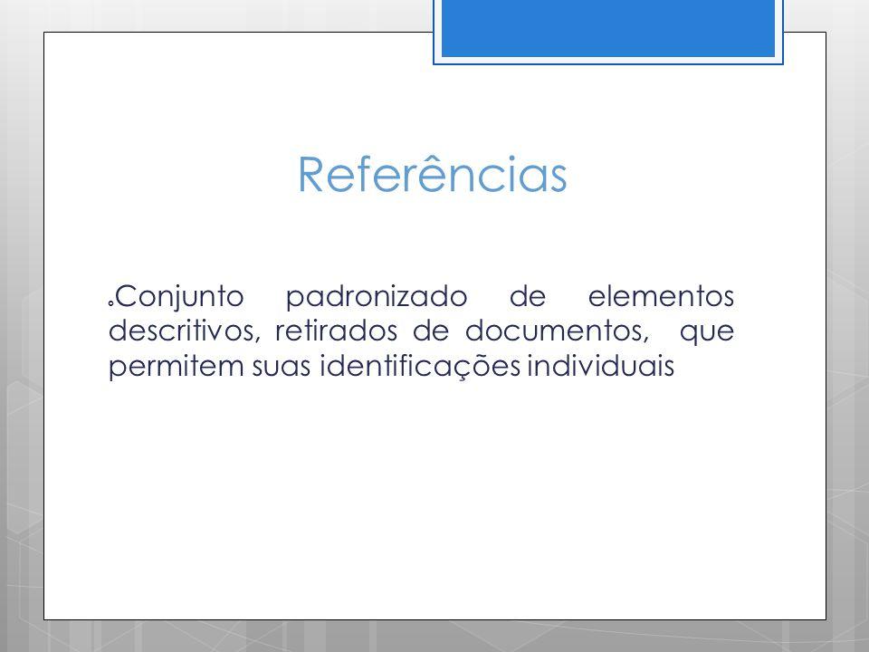 Referências Conjunto padronizado de elementos descritivos, retirados de documentos, que permitem suas identificações individuais