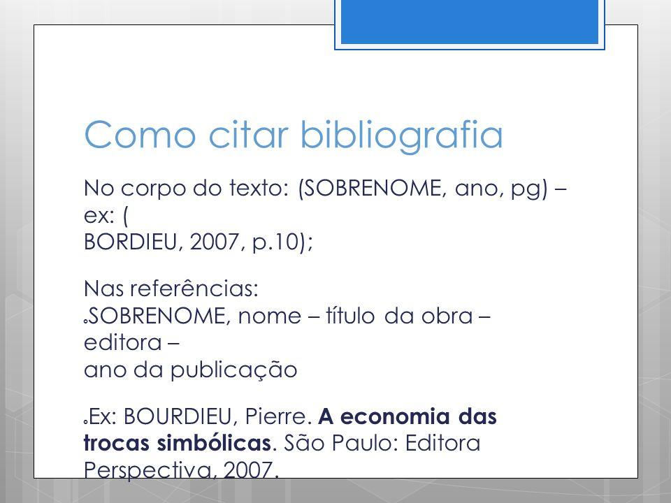 Como citar bibliografia No corpo do texto: (SOBRENOME, ano, pg) – ex: ( BORDIEU, 2007, p.10); Nas referências: SOBRENOME, nome – título da obra – edit