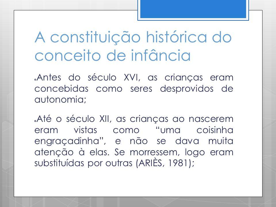A constituição histórica do conceito de infância Antes do século XVI, as crianças eram concebidas como seres desprovidos de autonomia; Até o século XI