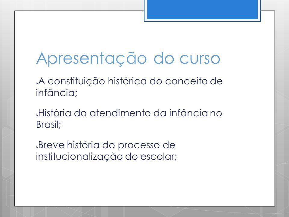Apresentação do curso A constituição histórica do conceito de infância; História do atendimento da infância no Brasil; Breve história do processo de i