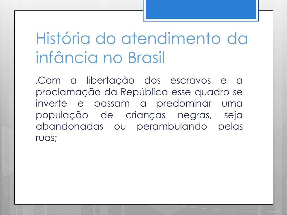 História do atendimento da infância no Brasil Com a libertação dos escravos e a proclamação da República esse quadro se inverte e passam a predominar