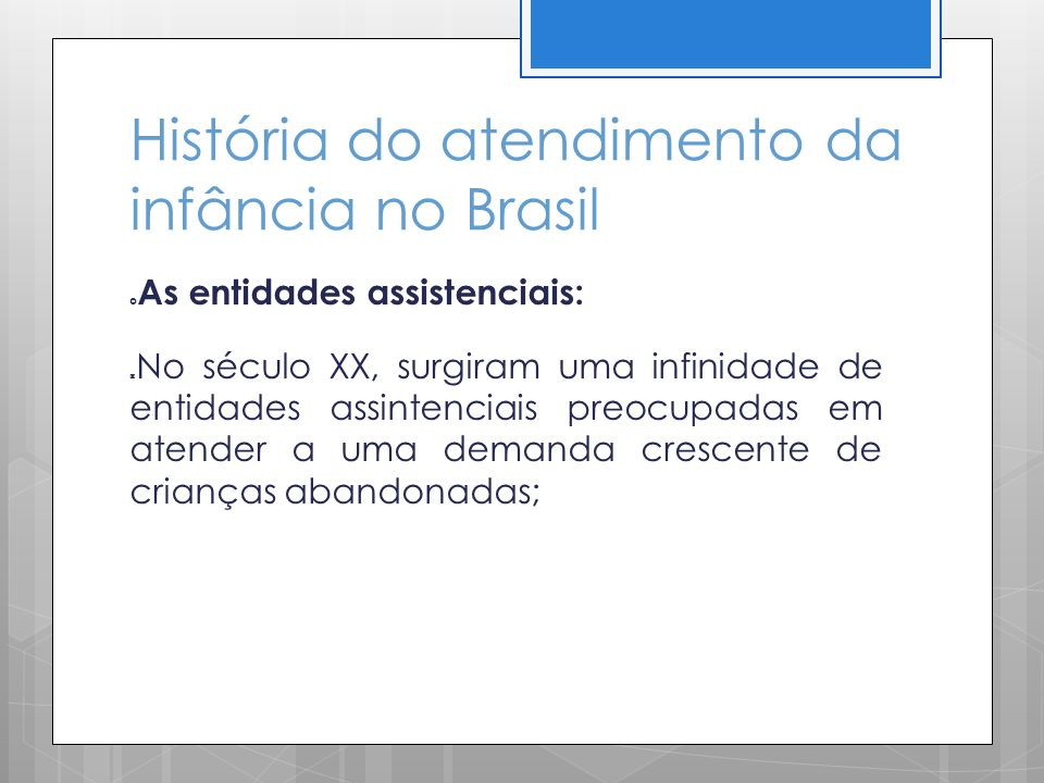 História do atendimento da infância no Brasil As entidades assistenciais: No século XX, surgiram uma infinidade de entidades assintenciais preocupadas