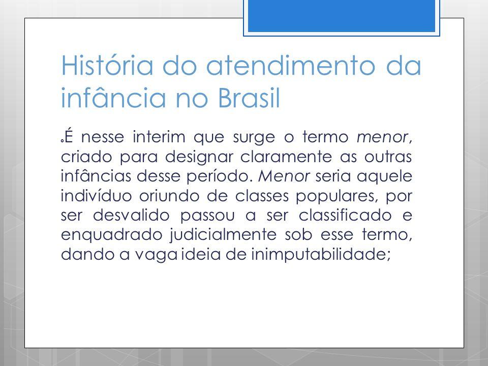 História do atendimento da infância no Brasil É nesse interim que surge o termo menor, criado para designar claramente as outras infâncias desse perío