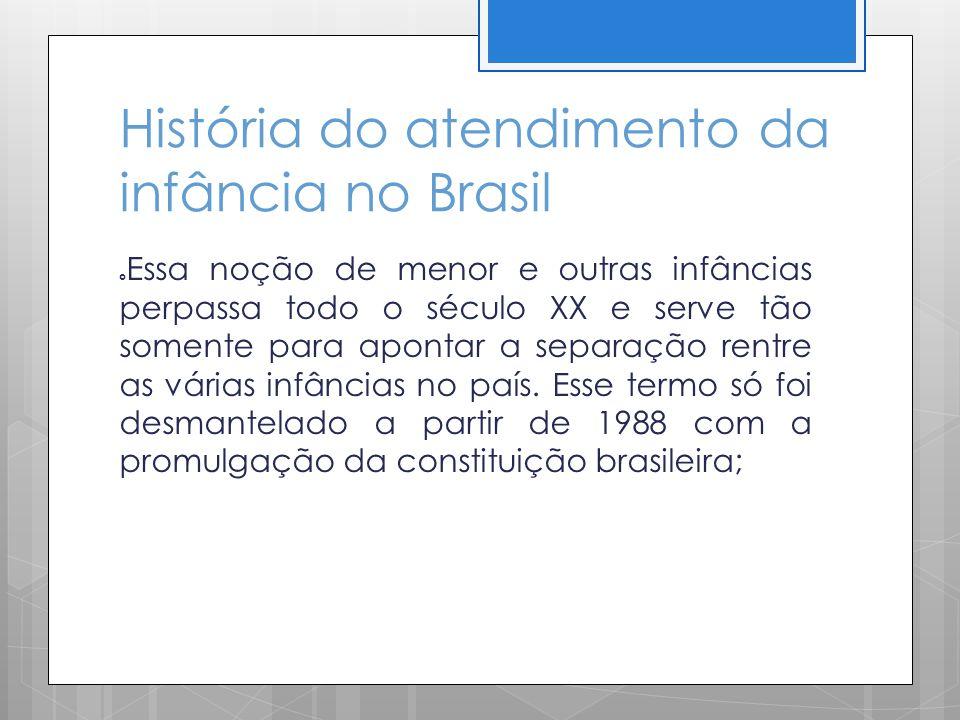 História do atendimento da infância no Brasil Essa noção de menor e outras infâncias perpassa todo o século XX e serve tão somente para apontar a sepa