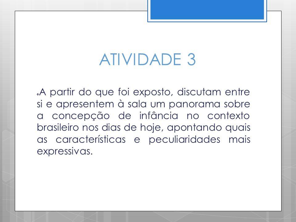 ATIVIDADE 3 A partir do que foi exposto, discutam entre si e apresentem à sala um panorama sobre a concepção de infância no contexto brasileiro nos di