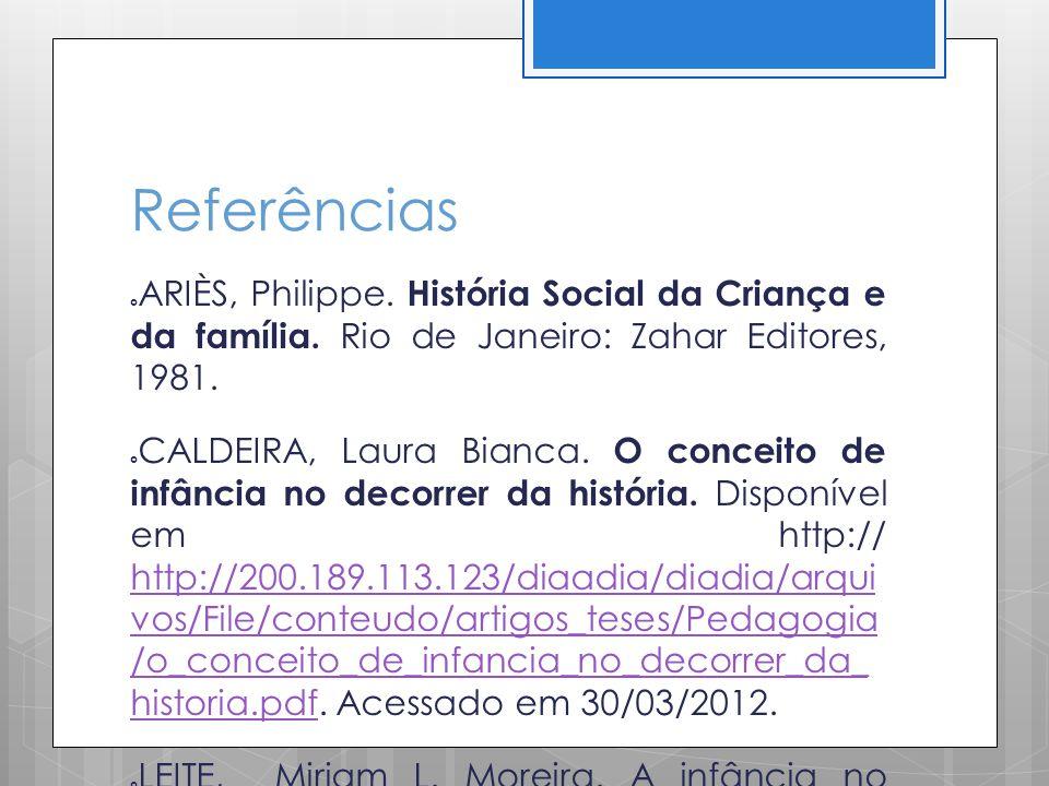 Referências ARIÈS, Philippe. História Social da Criança e da família. Rio de Janeiro: Zahar Editores, 1981. CALDEIRA, Laura Bianca. O conceito de infâ