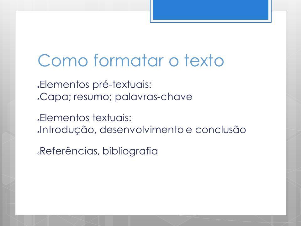 Como formatar o texto Elementos pré-textuais: Capa; resumo; palavras-chave Elementos textuais: Introdução, desenvolvimento e conclusão Referências, bi