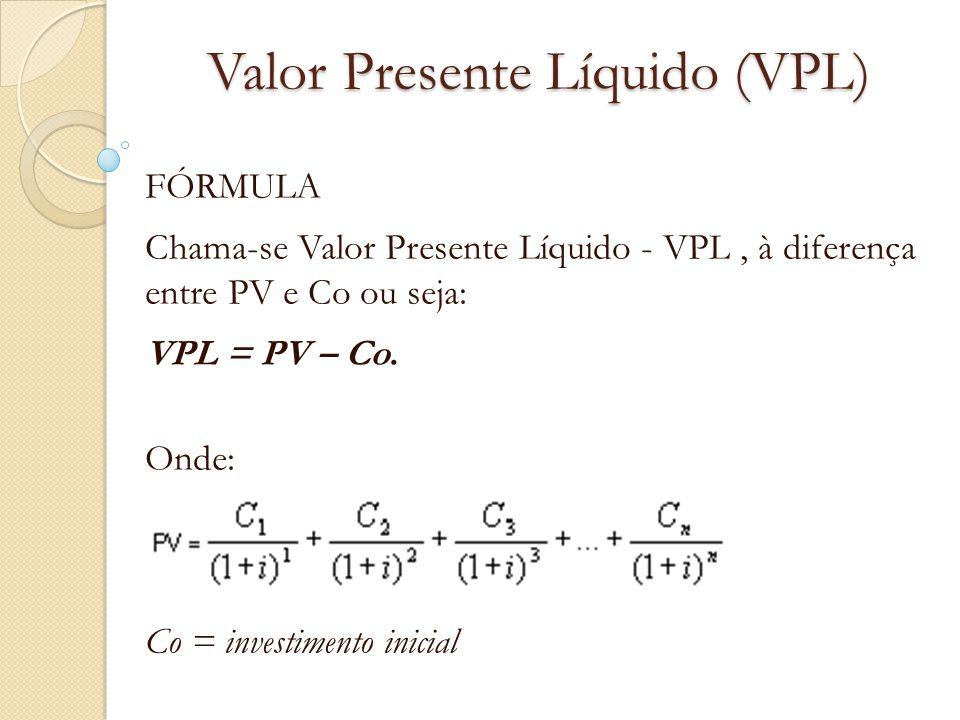 Valor Presente Líquido (VPL) FÓRMULA Chama-se Valor Presente Líquido - VPL, à diferença entre PV e Co ou seja: VPL = PV – Co. Onde: Co = investimento