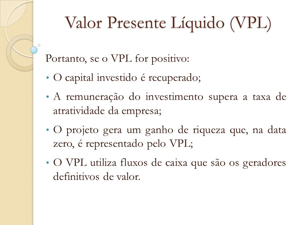Valor Presente Líquido (VPL) Portanto, se o VPL for positivo: O capital investido é recuperado; A remuneração do investimento supera a taxa de atrativ