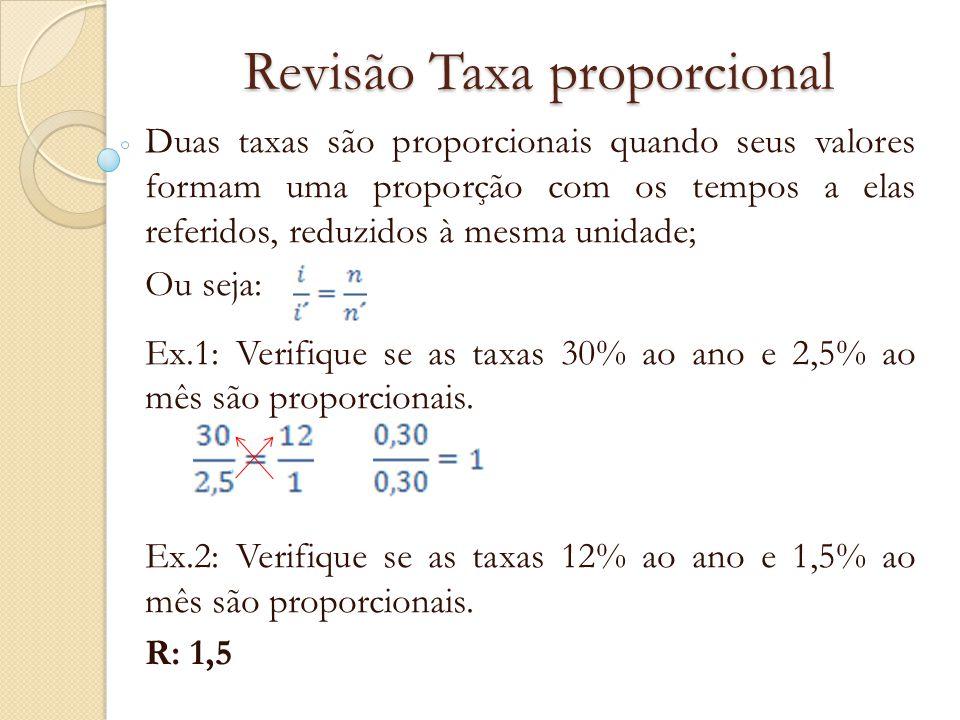 Revisão Taxa proporcional Duas taxas são proporcionais quando, aplicadas sucessivamente no cálculo de juros simples de um mesmo capital, durante o mesmo prazo, produzem juros iguais.