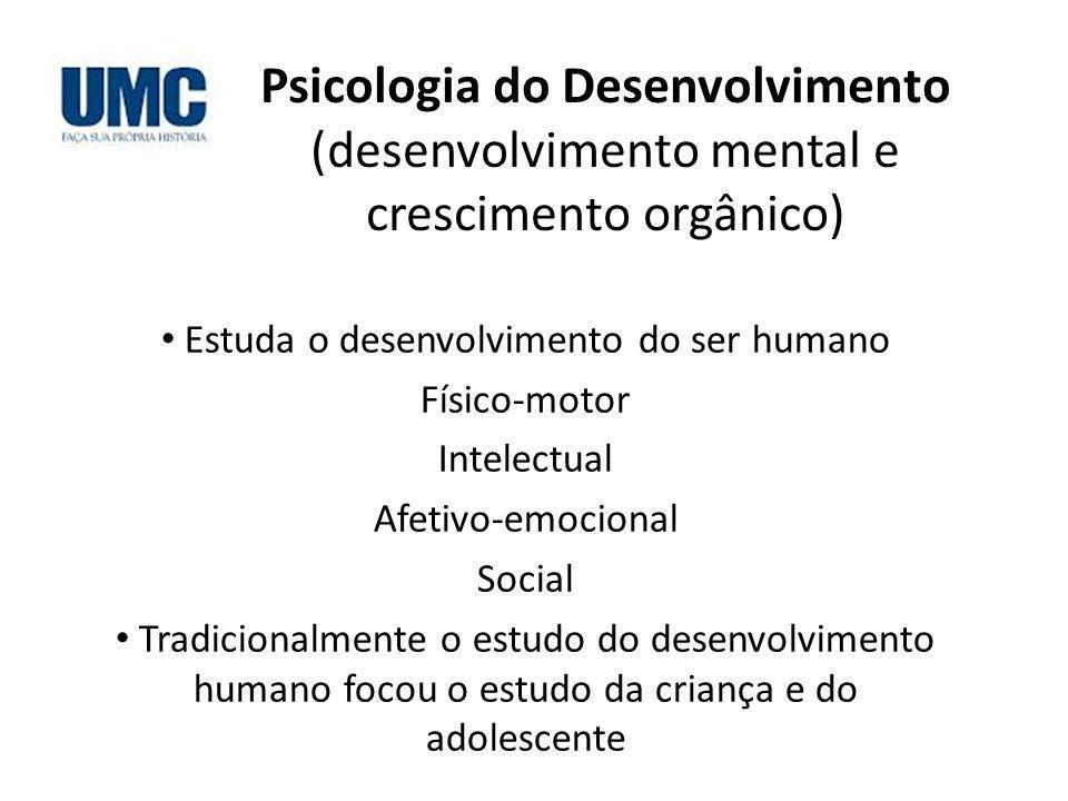 Psicologia do Desenvolvimento (desenvolvimento mental e crescimento orgânico) Estuda o desenvolvimento do ser humano Físico-motor Intelectual Afetivo-