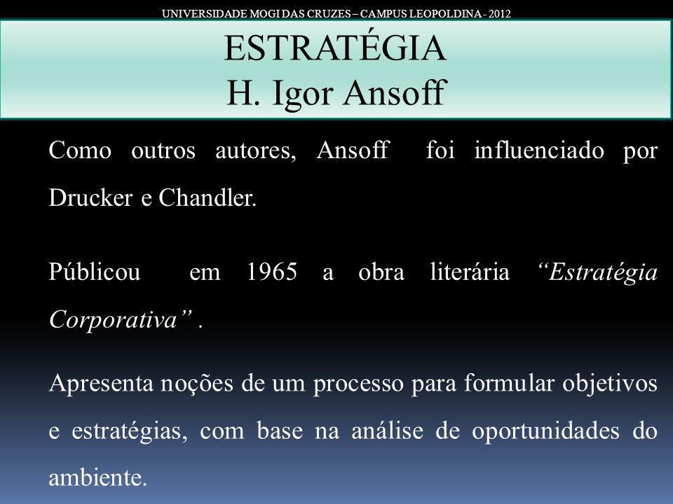 UNIVERSIDADE MOGI DAS CRUZES – CAMPUS LEOPOLDINA - 2012 ESTRATÉGIA H. Igor Ansoff Como outros autores, Ansoff foi influenciado por Drucker e Chandler.