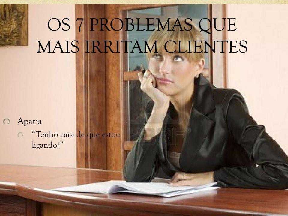 OS 7 PROBLEMAS QUE MAIS IRRITAM CLIENTES Apatia Tenho cara de que estou ligando?