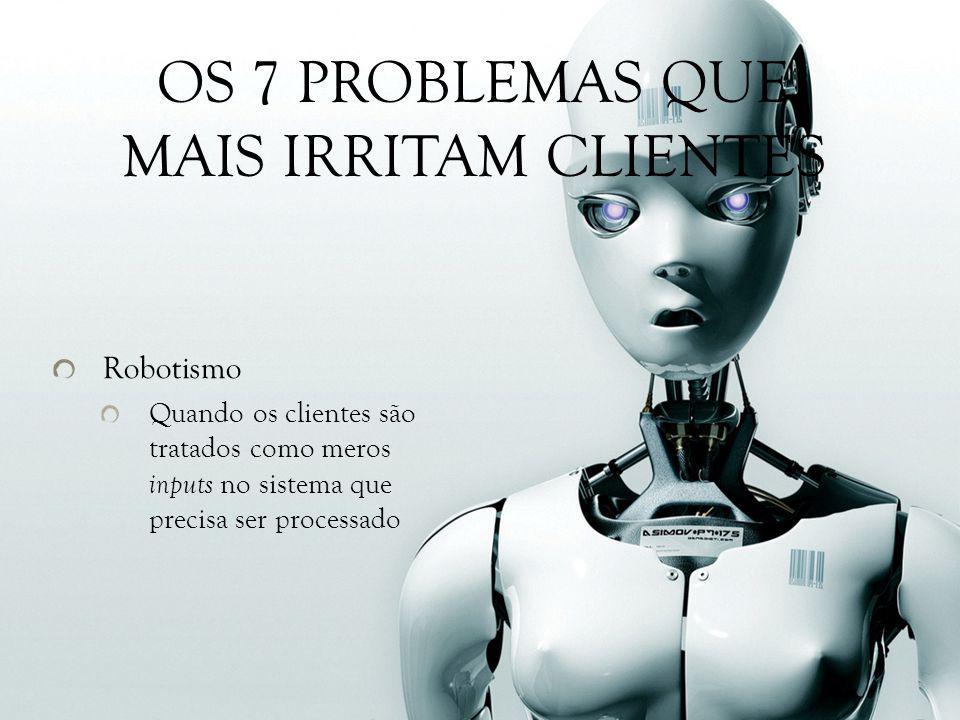 Robotismo Quando os clientes são tratados como meros inputs no sistema que precisa ser processado OS 7 PROBLEMAS QUE MAIS IRRITAM CLIENTES
