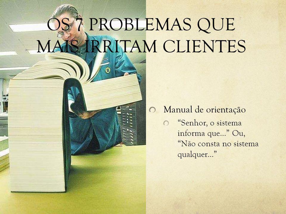 Manual de orientação Senhor, o sistema informa que... Ou, Não consta no sistema qualquer... OS 7 PROBLEMAS QUE MAIS IRRITAM CLIENTES