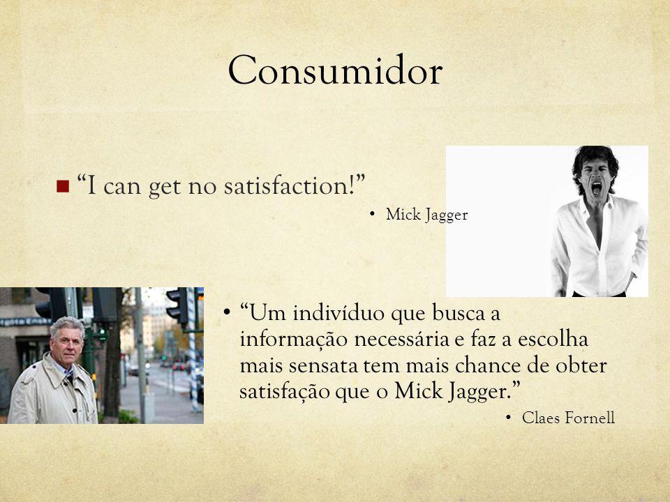 Consumidor I can get no satisfaction! Mick Jagger Um indivíduo que busca a informação necessária e faz a escolha mais sensata tem mais chance de obter