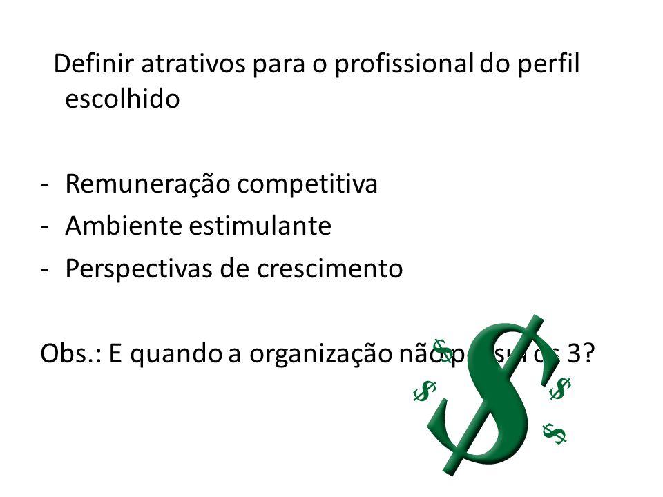 Definir atrativos para o profissional do perfil escolhido -Remuneração competitiva -Ambiente estimulante -Perspectivas de crescimento Obs.: E quando a