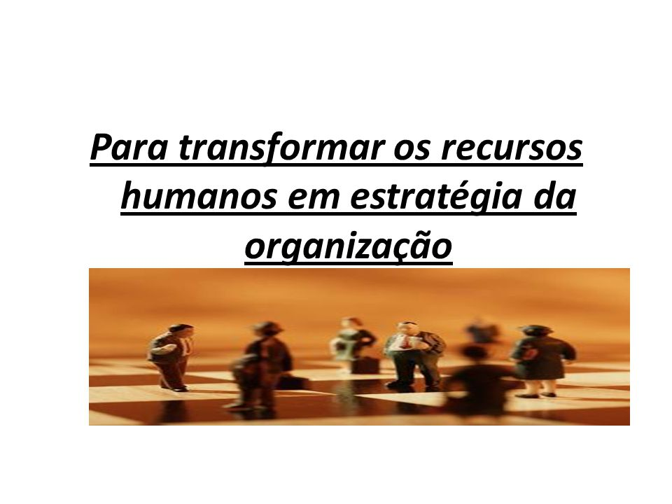 Para transformar os recursos humanos em estratégia da organização
