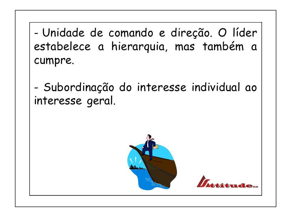 - Unidade de comando e direção. O líder estabelece a hierarquia, mas também a cumpre. - Subordinação do interesse individual ao interesse geral.