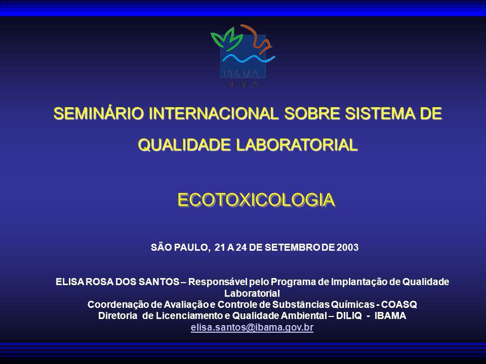 SEMINÁRIO INTERNACIONAL SOBRE SISTEMA DE QUALIDADE LABORATORIAL ECOTOXICOLOGIA SÃO PAULO, 21 A 24 DE SETEMBRO DE 2003 ELISA ROSA DOS SANTOS – Responsável pelo Programa de Implantação de Qualidade Laboratorial Coordenação de Avaliação e Controle de Substâncias Químicas - COASQ Diretoria de Licenciamento e Qualidade Ambiental – DILIQ - IBAMA elisa.santos@ibama.gov.br