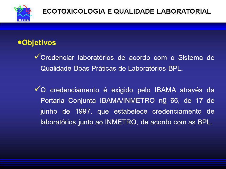 ECOTOXICOLOGIA E QUALIDADE LABORATORIAL Credenciar laboratórios de acordo com o Sistema de Qualidade Boas Práticas de Laboratórios-BPL. O credenciamen