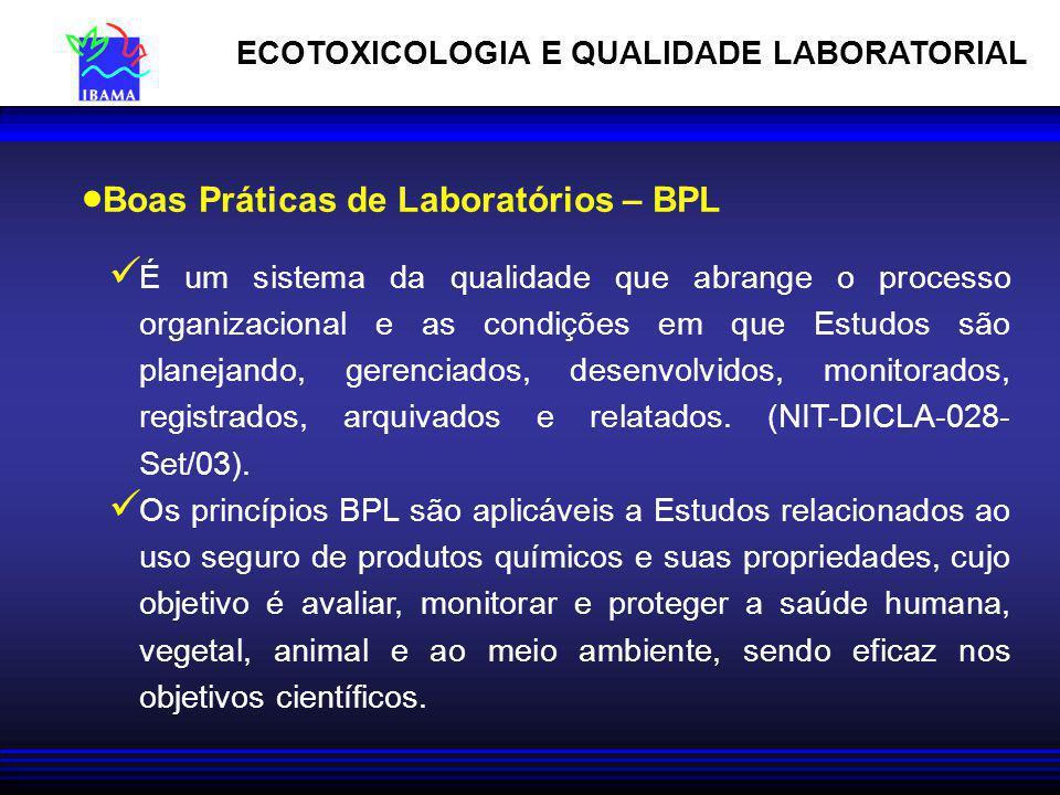 ECOTOXICOLOGIA E QUALIDADE LABORATORIAL Boas Práticas de Laboratórios – BPL É um sistema da qualidade que abrange o processo organizacional e as condi