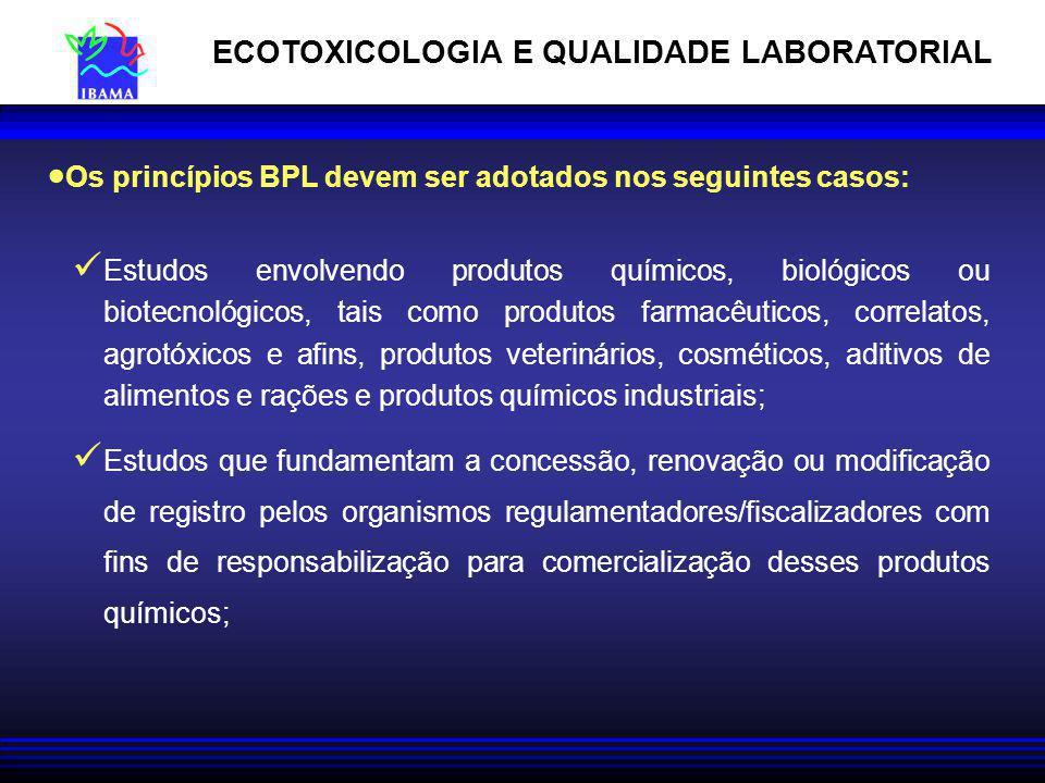 Os princípios BPL devem ser adotados nos seguintes casos: Estudos envolvendo produtos químicos, biológicos ou biotecnológicos, tais como produtos farmacêuticos, correlatos, agrotóxicos e afins, produtos veterinários, cosméticos, aditivos de alimentos e rações e produtos químicos industriais; Estudos que fundamentam a concessão, renovação ou modificação de registro pelos organismos regulamentadores/fiscalizadores com fins de responsabilização para comercialização desses produtos químicos; ECOTOXICOLOGIA E QUALIDADE LABORATORIAL