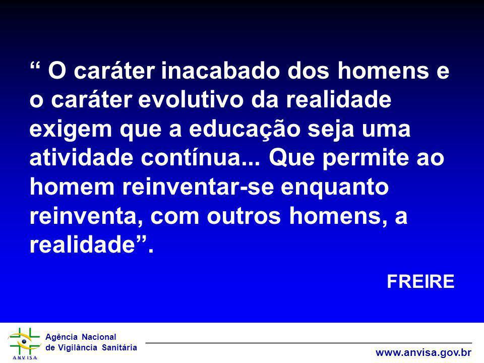 Agência Nacional de Vigilância Sanitária www.anvisa.gov.br O caráter inacabado dos homens e o caráter evolutivo da realidade exigem que a educação sej