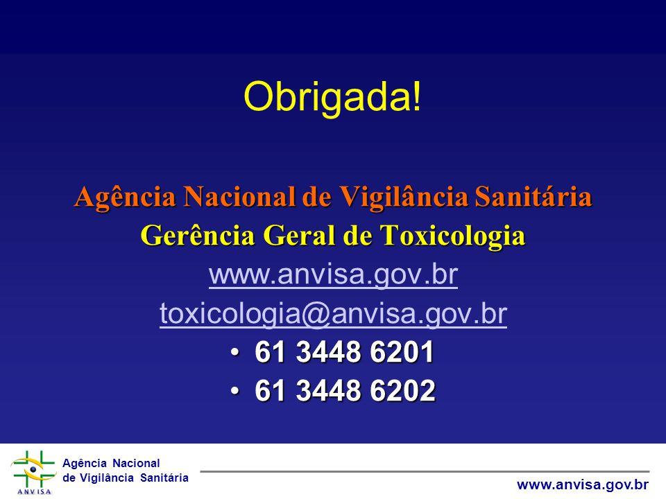 Agência Nacional de Vigilância Sanitária www.anvisa.gov.br Obrigada! Agência Nacional de Vigilância Sanitária Gerência Geral de Toxicologia www.anvisa