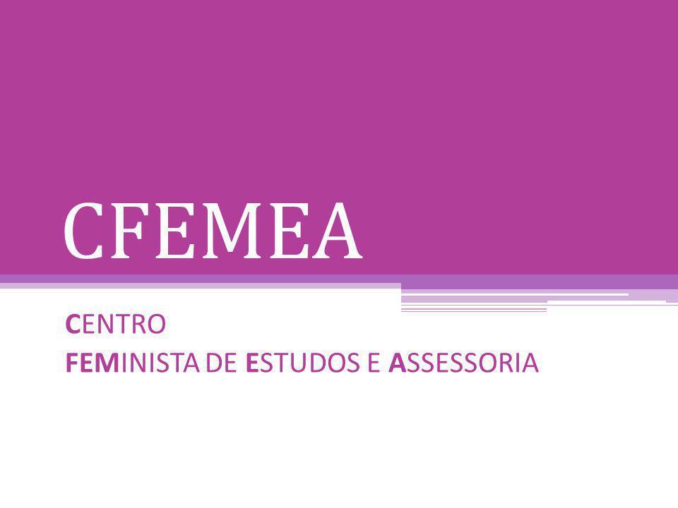 CFEMEA – CENTRO FEMINISTA DE ESTUDOS E ASSESSORIA CFEMEA é uma organizaçao feminista e antirracista, criada em 1989.