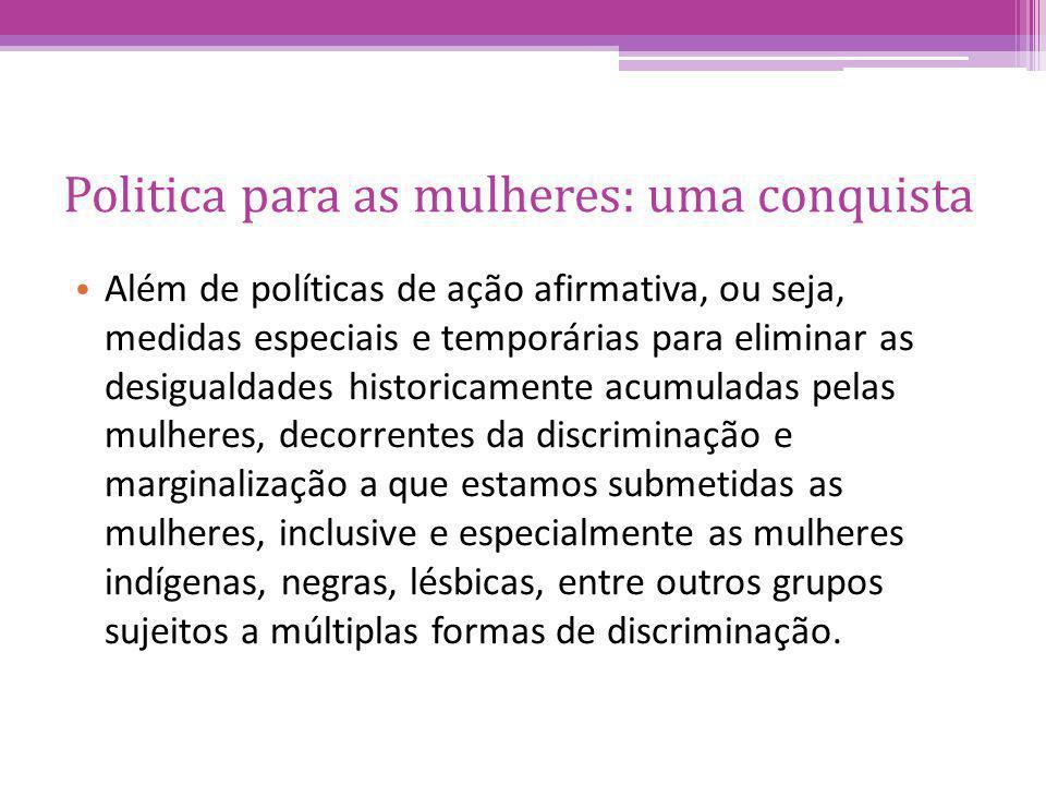 Politica para as mulheres: uma conquista Além de políticas de ação afirmativa, ou seja, medidas especiais e temporárias para eliminar as desigualdades