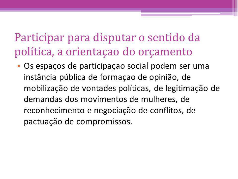 Participar para disputar o sentido da política, a orientaçao do orçamento Os espaços de participaçao social podem ser uma instância pública de formaçao de opinião, de mobilização de vontades políticas, de legitimação de demandas dos movimentos de mulheres, de reconhecimento e negociação de conflitos, de pactuação de compromissos.