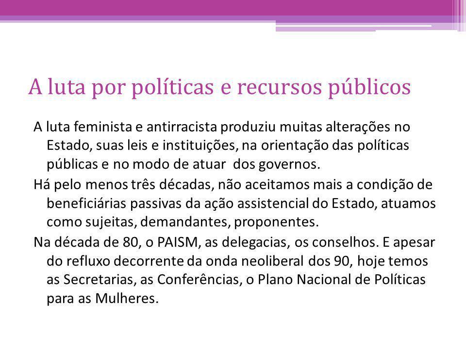 A luta por políticas e recursos públicos A luta feminista e antirracista produziu muitas alterações no Estado, suas leis e instituições, na orientação das políticas públicas e no modo de atuar dos governos.