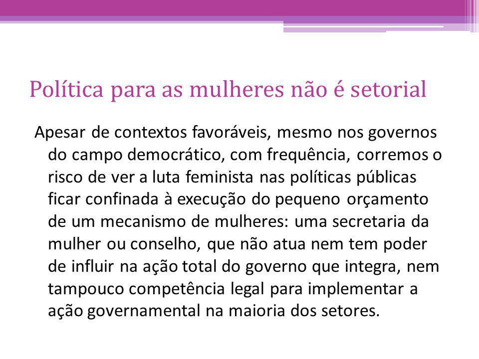 Política para as mulheres não é setorial Apesar de contextos favoráveis, mesmo nos governos do campo democrático, com frequência, corremos o risco de