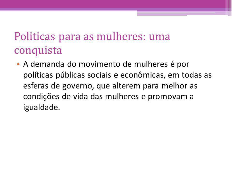 Politicas para as mulheres: uma conquista A demanda do movimento de mulheres é por políticas públicas sociais e econômicas, em todas as esferas de governo, que alterem para melhor as condições de vida das mulheres e promovam a igualdade.