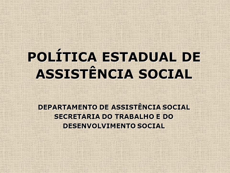 POLÍTICA ESTADUAL DE ASSISTÊNCIA SOCIAL DEPARTAMENTO DE ASSISTÊNCIA SOCIAL SECRETARIA DO TRABALHO E DO DESENVOLVIMENTO SOCIAL