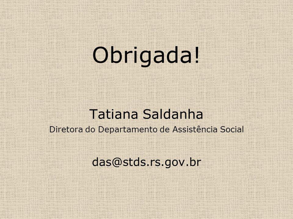 Obrigada! Tatiana Saldanha Diretora do Departamento de Assistência Social das@stds.rs.gov.br