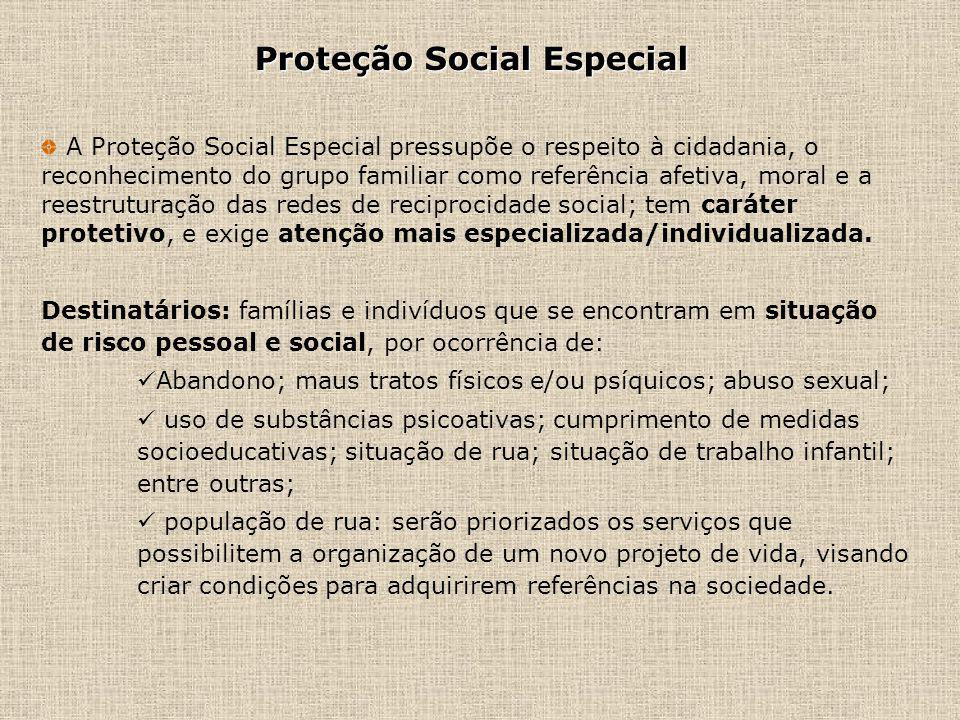 Proteção Social Especial A Proteção Social Especial pressupõe o respeito à cidadania, o reconhecimento do grupo familiar como referência afetiva, mora